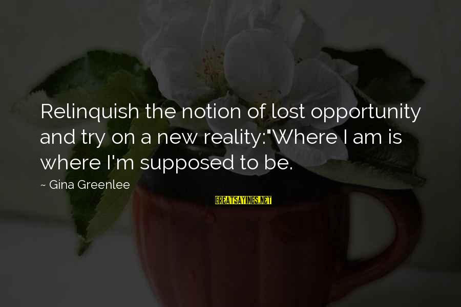"""Lost In Reality Sayings By Gina Greenlee: Relinquish the notion of lost opportunity and try on a new reality:""""Where I am is"""