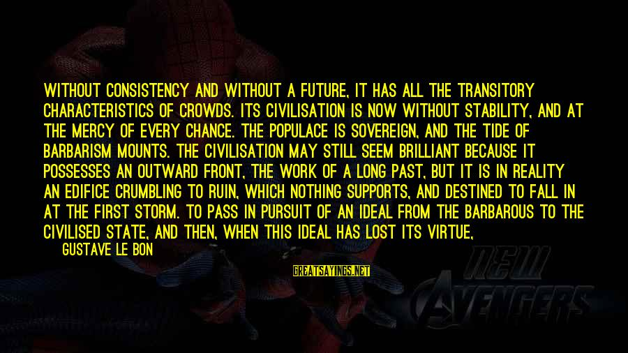 Lost In Reality Sayings By Gustave Le Bon: Without consistency and without a future, it has all the transitory characteristics of crowds. Its
