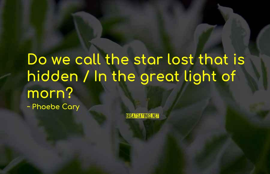 Lost In Reality Sayings By Phoebe Cary: Do we call the star lost that is hidden / In the great light of