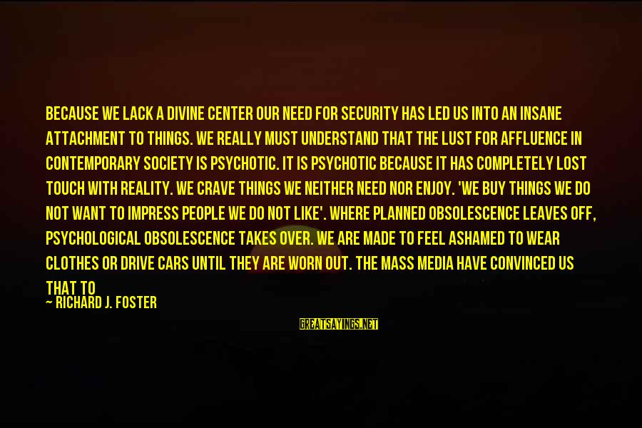 Lost In Reality Sayings By Richard J. Foster: Because we lack a divine Center our need for security has led us into an