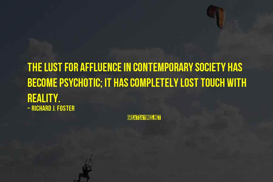Lost In Reality Sayings By Richard J. Foster: The lust for affluence in contemporary society has become psychotic; it has completely lost touch