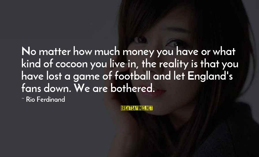 Lost In Reality Sayings By Rio Ferdinand: No matter how much money you have or what kind of cocoon you live in,