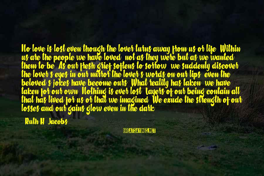 Lost In Reality Sayings By Ruth H. Jacobs: No love is lost even though the lover turns away from us or life. Within