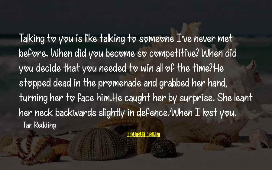 Lost In Reality Sayings By Tan Redding: Talking to you is like talking to someone I've never met before. When did you