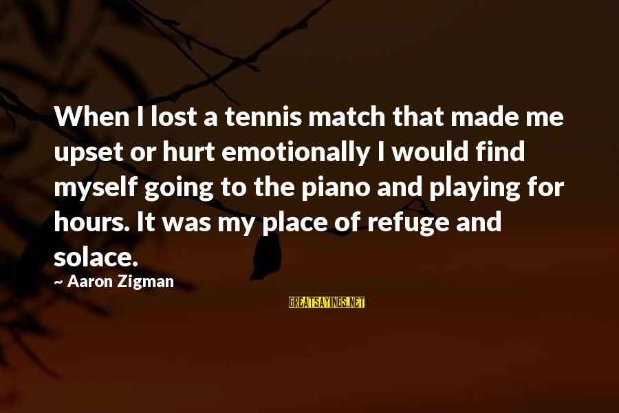 Lost Match Sayings By Aaron Zigman: When I lost a tennis match that made me upset or hurt emotionally I would