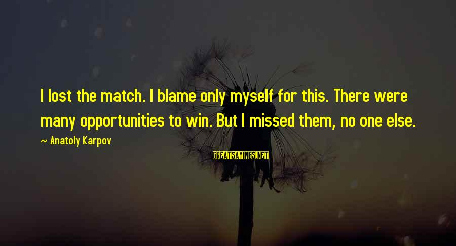 Lost Match Sayings By Anatoly Karpov: I lost the match. I blame only myself for this. There were many opportunities to