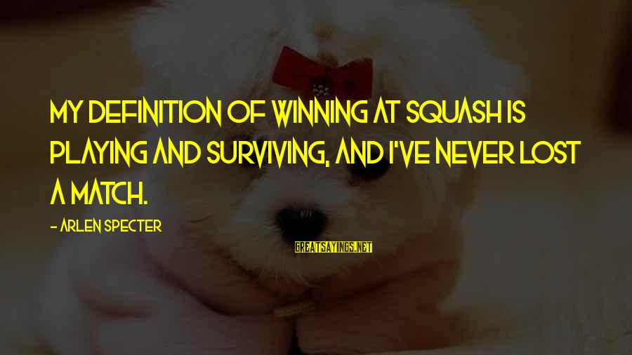 Lost Match Sayings By Arlen Specter: My definition of winning at squash is playing and surviving, and I've never lost a