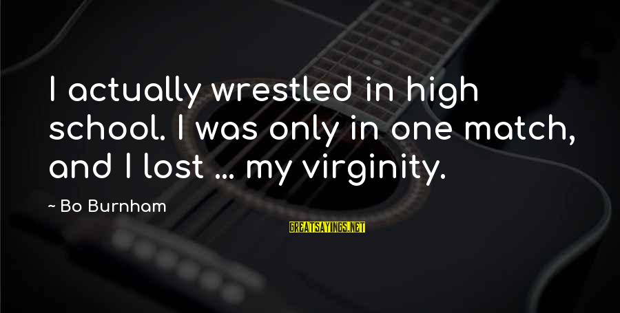 Lost Match Sayings By Bo Burnham: I actually wrestled in high school. I was only in one match, and I lost