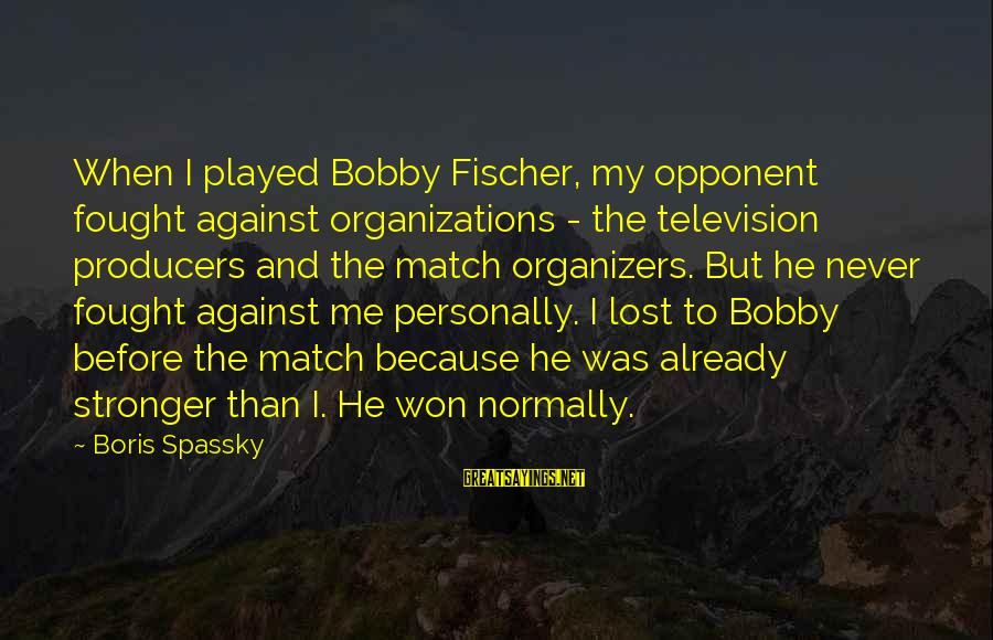 Lost Match Sayings By Boris Spassky: When I played Bobby Fischer, my opponent fought against organizations - the television producers and