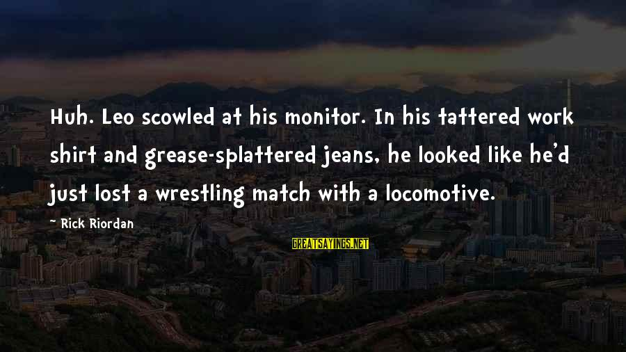 Lost Match Sayings By Rick Riordan: Huh. Leo scowled at his monitor. In his tattered work shirt and grease-splattered jeans, he
