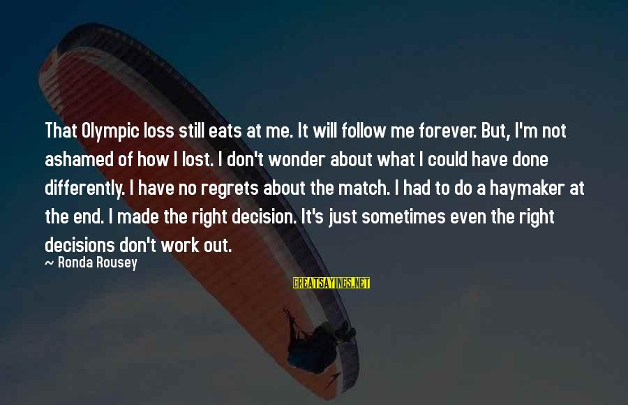 Lost Match Sayings By Ronda Rousey: That Olympic loss still eats at me. It will follow me forever. But, I'm not