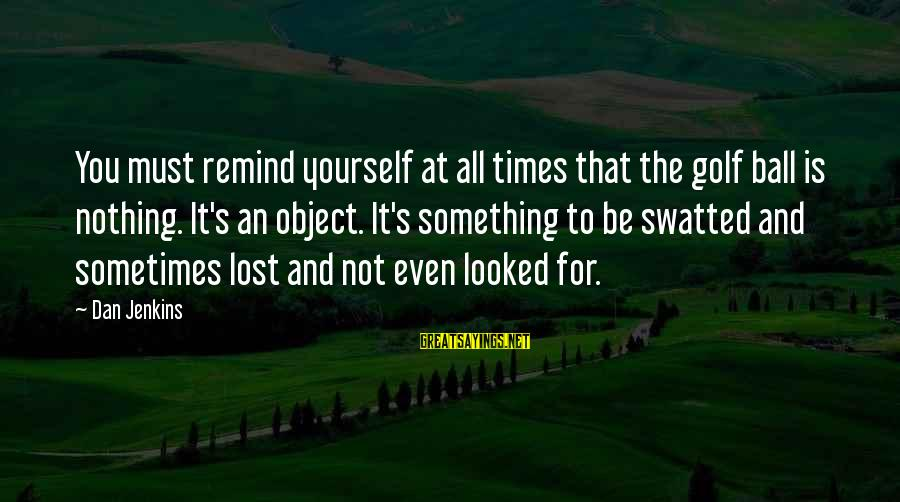Lost Object Sayings By Dan Jenkins: You must remind yourself at all times that the golf ball is nothing. It's an