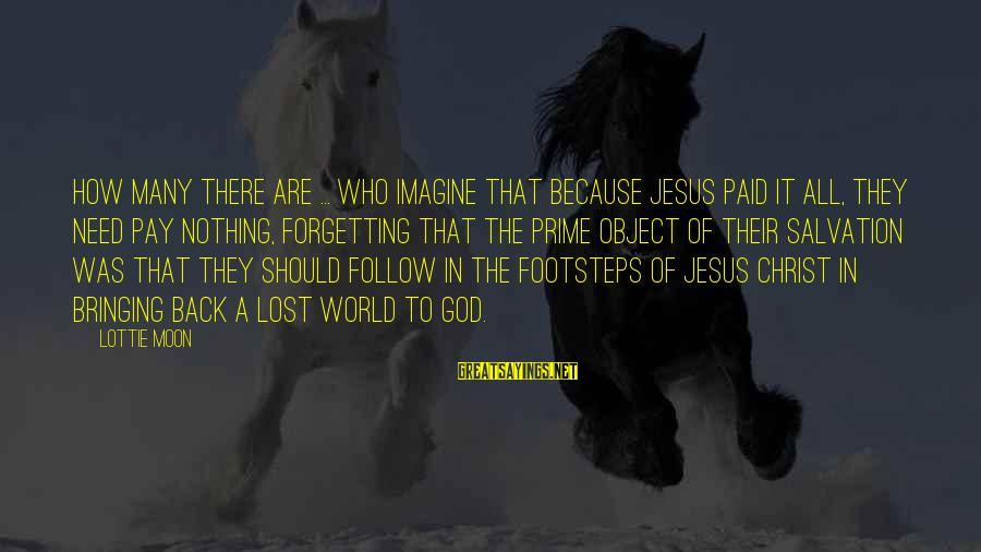 Lost Object Sayings By Lottie Moon: How many there are ... who imagine that because Jesus paid it all, they need