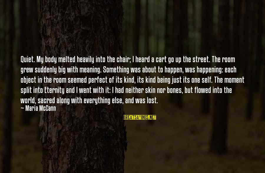 Lost Object Sayings By Maria McCann: Quiet. My body melted heavily into the chair; I heard a cart go up the