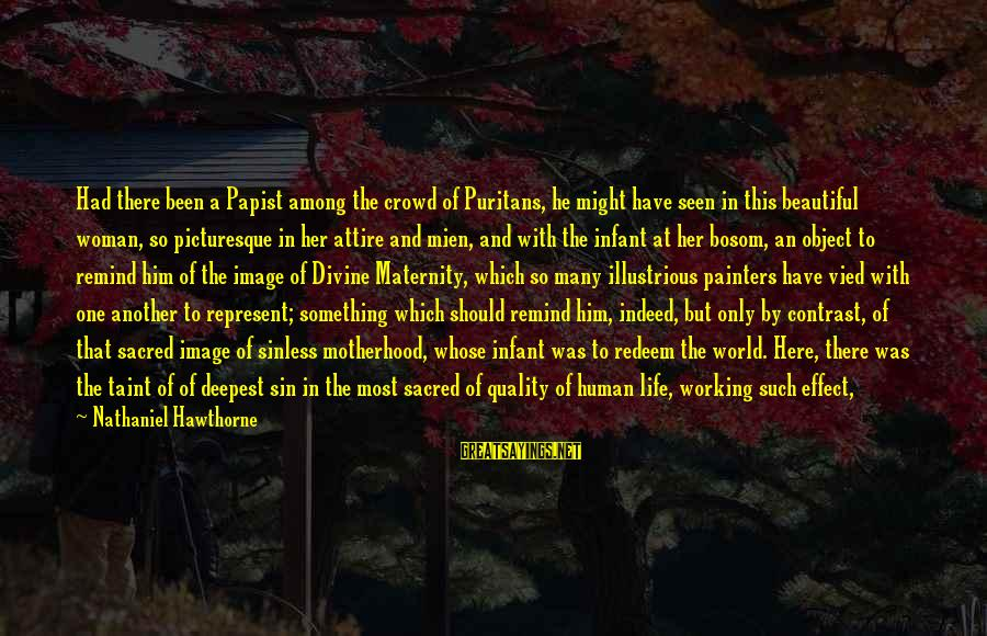Lost Object Sayings By Nathaniel Hawthorne: Had there been a Papist among the crowd of Puritans, he might have seen in