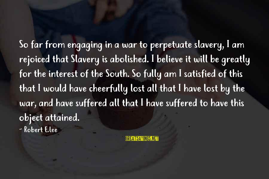 Lost Object Sayings By Robert E.Lee: So far from engaging in a war to perpetuate slavery, I am rejoiced that Slavery