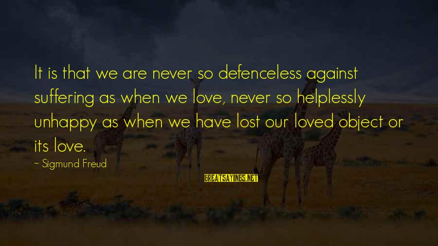 Lost Object Sayings By Sigmund Freud: It is that we are never so defenceless against suffering as when we love, never
