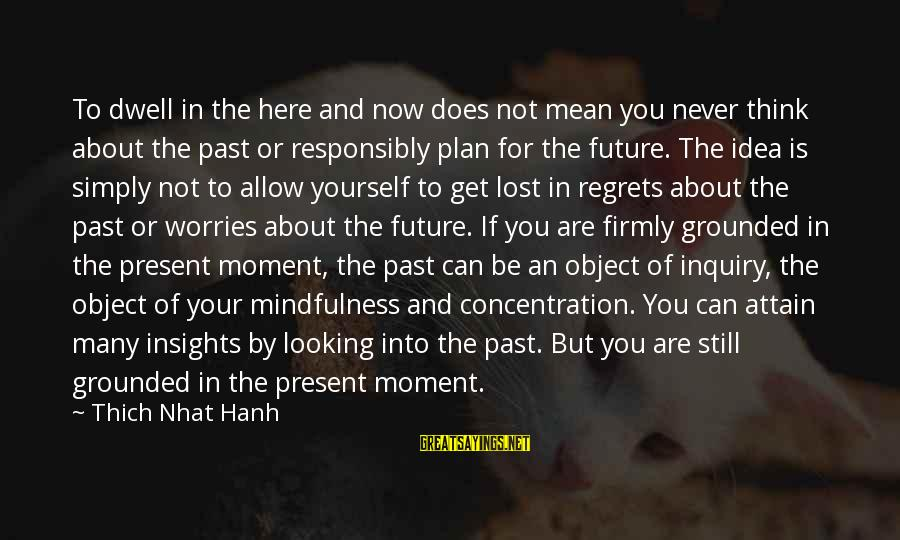 Lost Object Sayings By Thich Nhat Hanh: To dwell in the here and now does not mean you never think about the