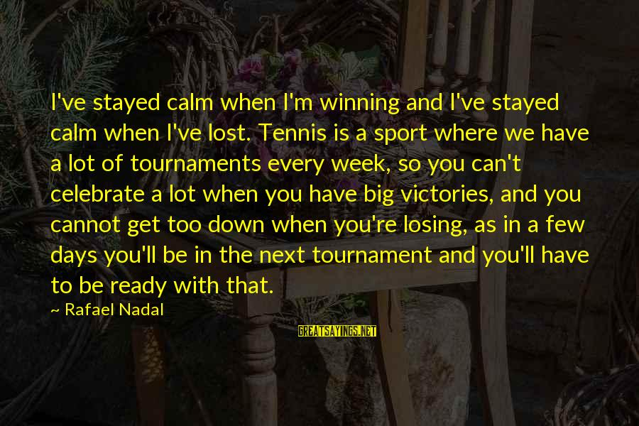 Lost Victories Sayings By Rafael Nadal: I've stayed calm when I'm winning and I've stayed calm when I've lost. Tennis is