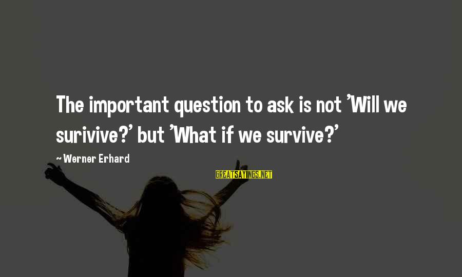 Lost Victories Sayings By Werner Erhard: The important question to ask is not 'Will we surivive?' but 'What if we survive?'
