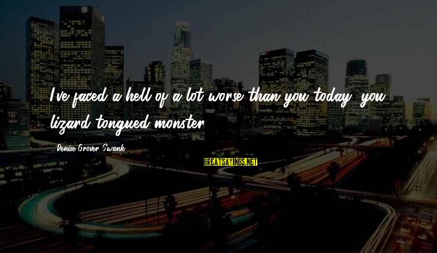 Lot Lizard Sayings By Denise Grover Swank: I've faced a hell of a lot worse than you today, you lizard-tongued monster!