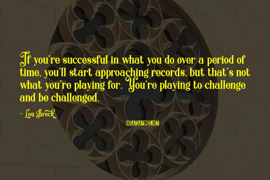 Lou Brock Sayings By Lou Brock: If you're successful in what you do over a period of time, you'll start approaching