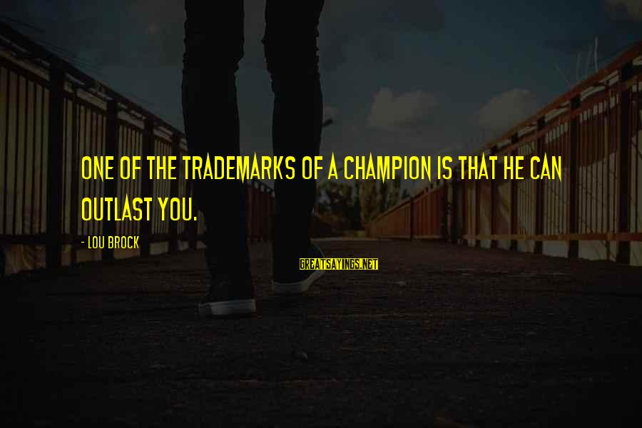Lou Brock Sayings By Lou Brock: One of the trademarks of a champion is that he can outlast you.