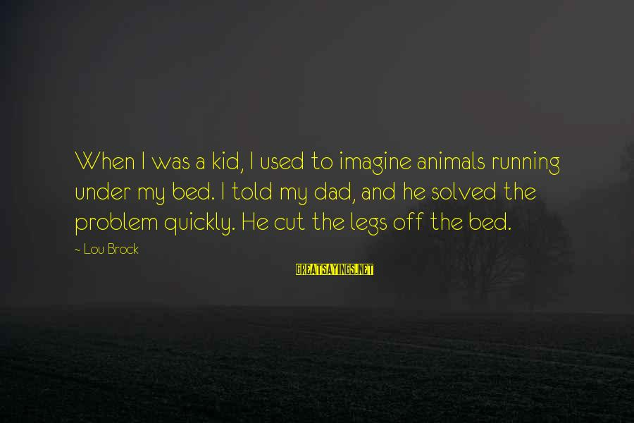 Lou Brock Sayings By Lou Brock: When I was a kid, I used to imagine animals running under my bed. I