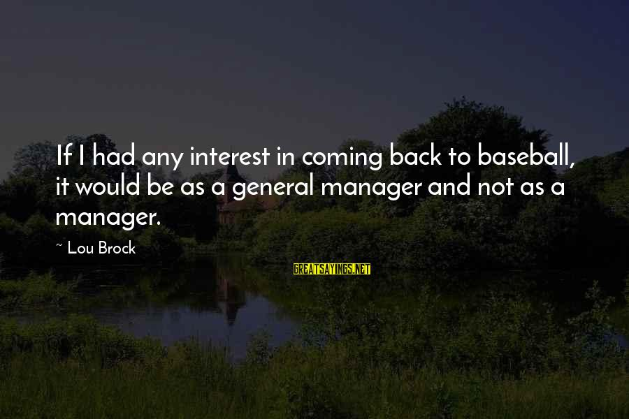 Lou Brock Sayings By Lou Brock: If I had any interest in coming back to baseball, it would be as a