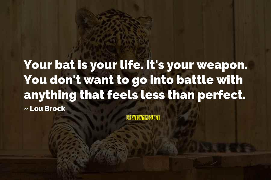 Lou Brock Sayings By Lou Brock: Your bat is your life. It's your weapon. You don't want to go into battle