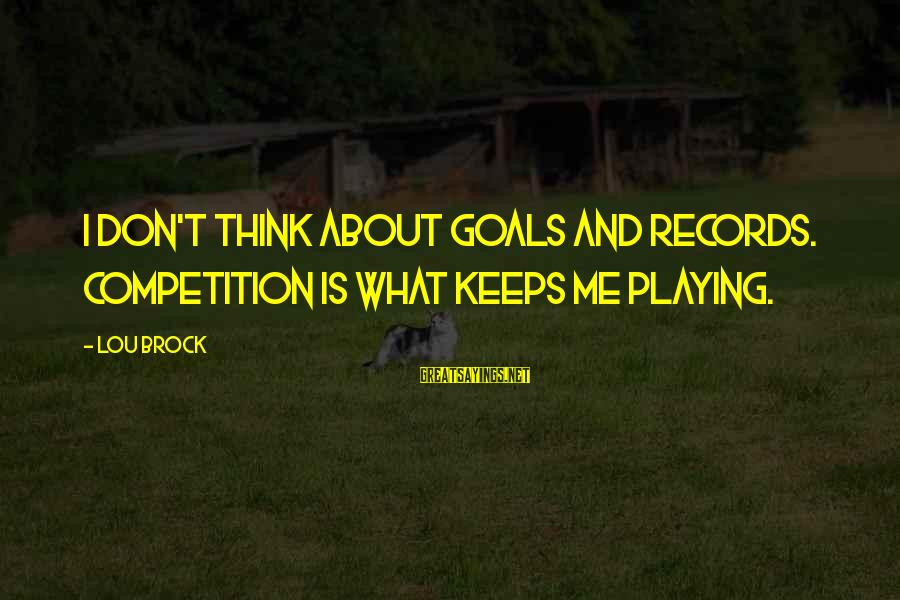 Lou Brock Sayings By Lou Brock: I don't think about goals and records. Competition is what keeps me playing.