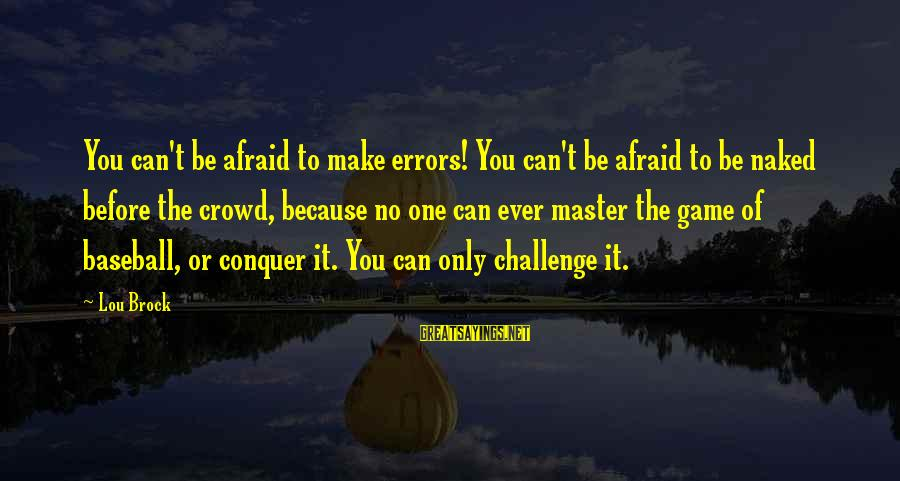 Lou Brock Sayings By Lou Brock: You can't be afraid to make errors! You can't be afraid to be naked before