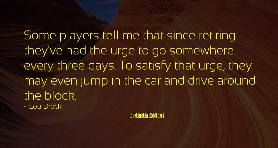 Lou Brock Sayings By Lou Brock: Some players tell me that since retiring they've had the urge to go somewhere every