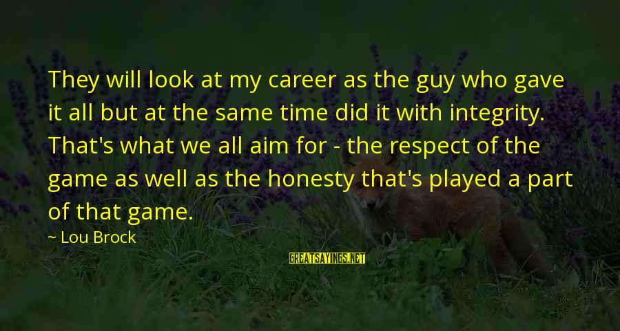 Lou Brock Sayings By Lou Brock: They will look at my career as the guy who gave it all but at