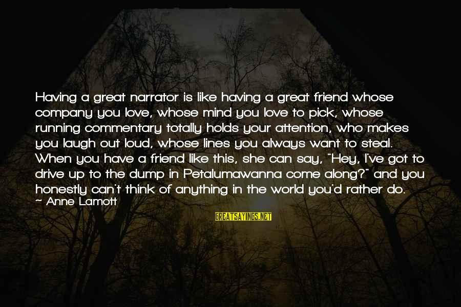 Loud Friend Sayings By Anne Lamott: Having a great narrator is like having a great friend whose company you love, whose