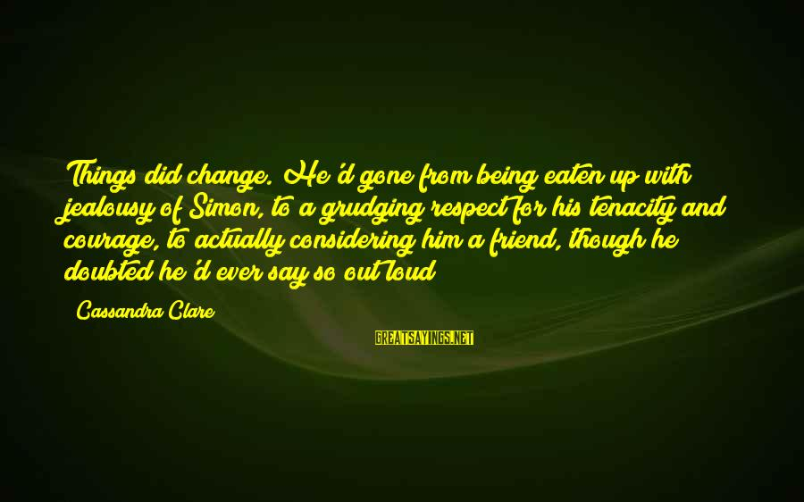 Loud Friend Sayings By Cassandra Clare: Things did change. He'd gone from being eaten up with jealousy of Simon, to a