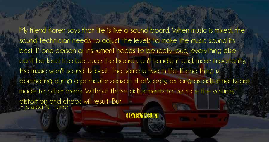 Loud Friend Sayings By Jessica N. Turner: My friend Karen says that life is like a sound board. When music is mixed,