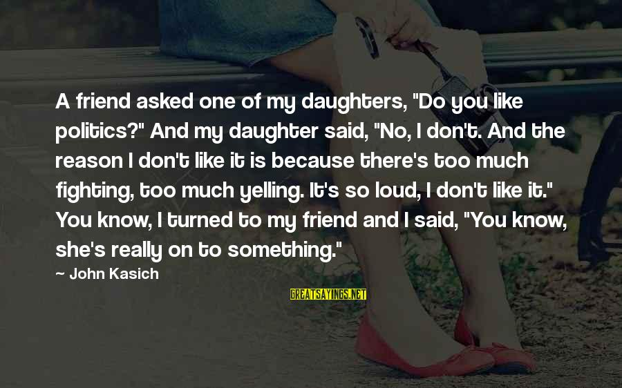 """Loud Friend Sayings By John Kasich: A friend asked one of my daughters, """"Do you like politics?"""" And my daughter said,"""
