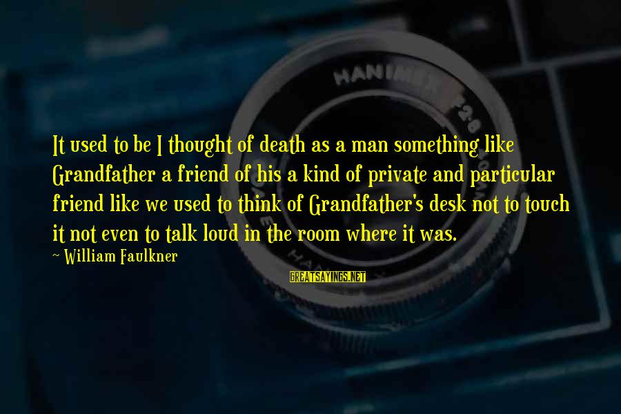 Loud Friend Sayings By William Faulkner: It used to be I thought of death as a man something like Grandfather a