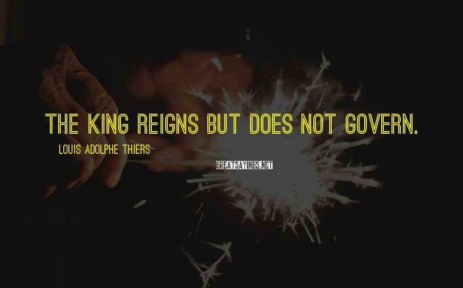 Louis Adolphe Thiers Sayings: The king reigns but does not govern.