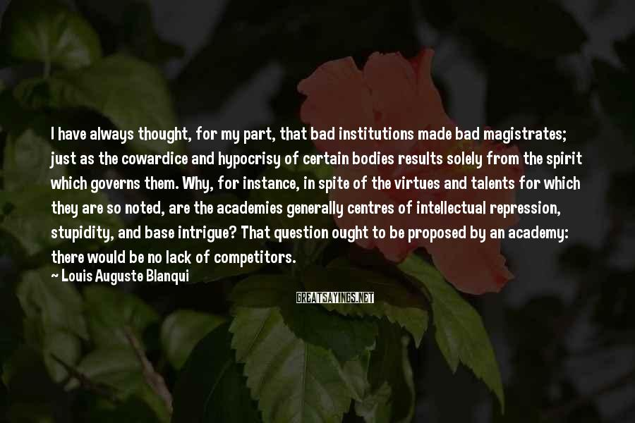 Louis Auguste Blanqui Sayings: I have always thought, for my part, that bad institutions made bad magistrates; just as