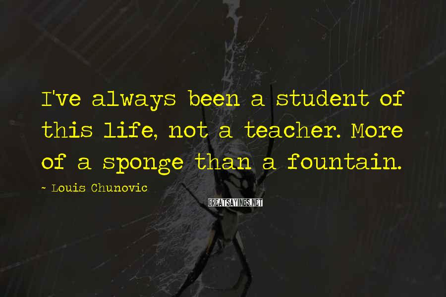 Louis Chunovic Sayings: I've always been a student of this life, not a teacher. More of a sponge