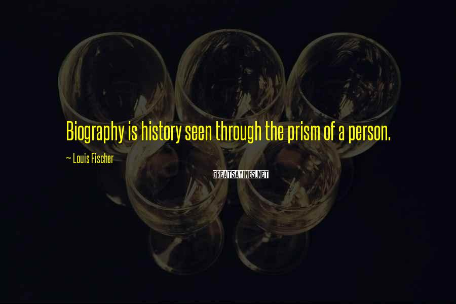 Louis Fischer Sayings: Biography is history seen through the prism of a person.