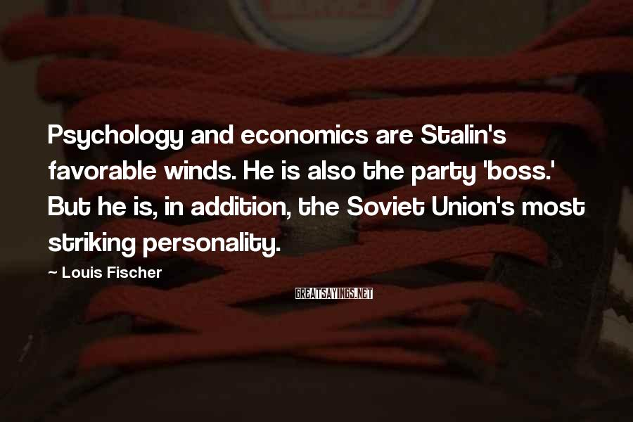 Louis Fischer Sayings: Psychology and economics are Stalin's favorable winds. He is also the party 'boss.' But he