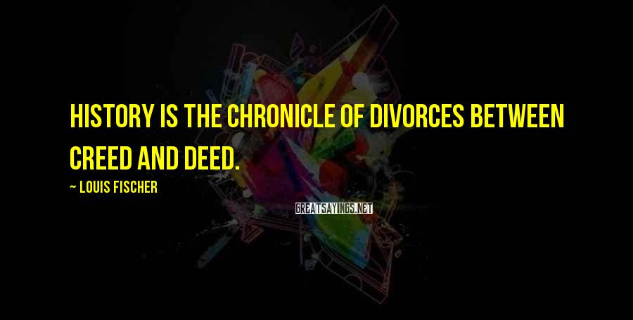 Louis Fischer Sayings: History is the chronicle of divorces between creed and deed.