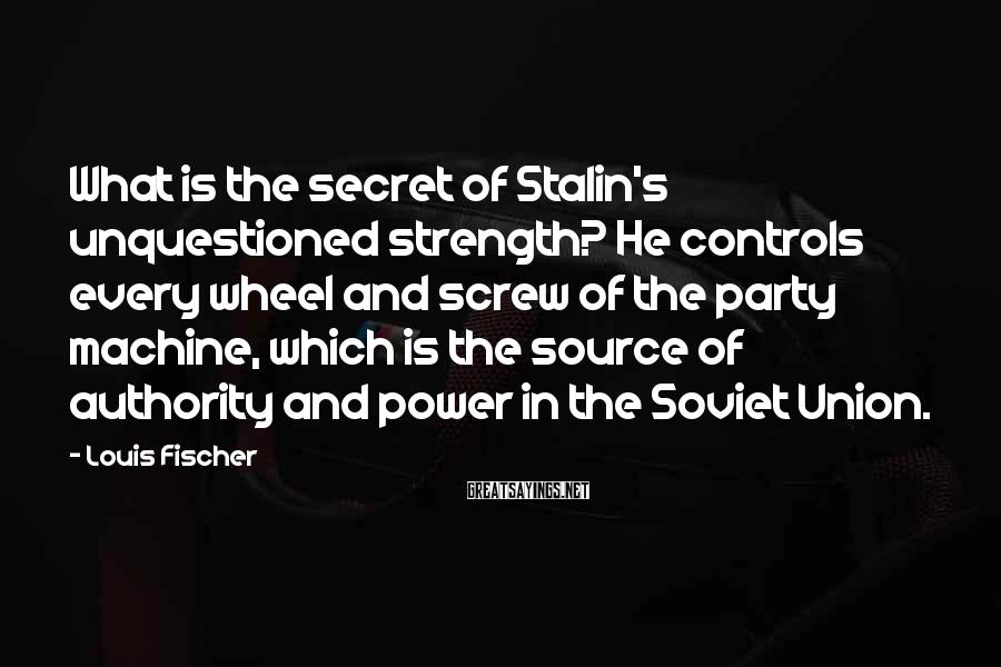 Louis Fischer Sayings: What is the secret of Stalin's unquestioned strength? He controls every wheel and screw of
