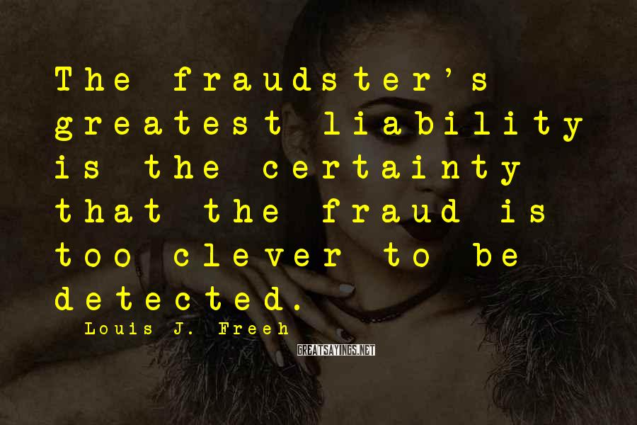 Louis J. Freeh Sayings: The fraudster's greatest liability is the certainty that the fraud is too clever to be