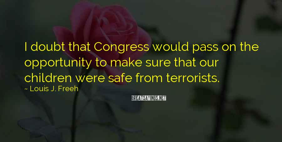 Louis J. Freeh Sayings: I doubt that Congress would pass on the opportunity to make sure that our children