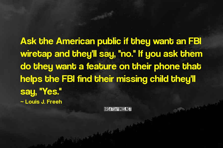 "Louis J. Freeh Sayings: Ask the American public if they want an FBI wiretap and they'll say, ""no."" If"