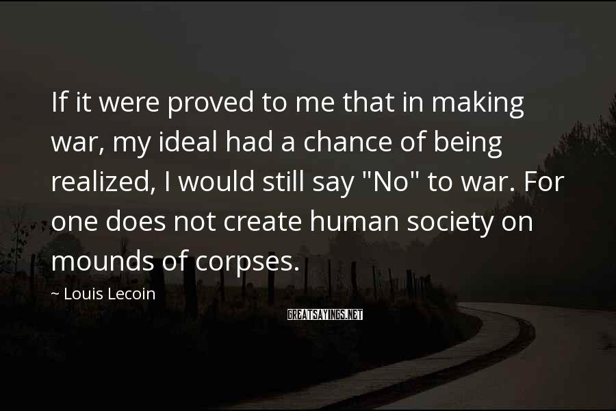 Louis Lecoin Sayings: If it were proved to me that in making war, my ideal had a chance